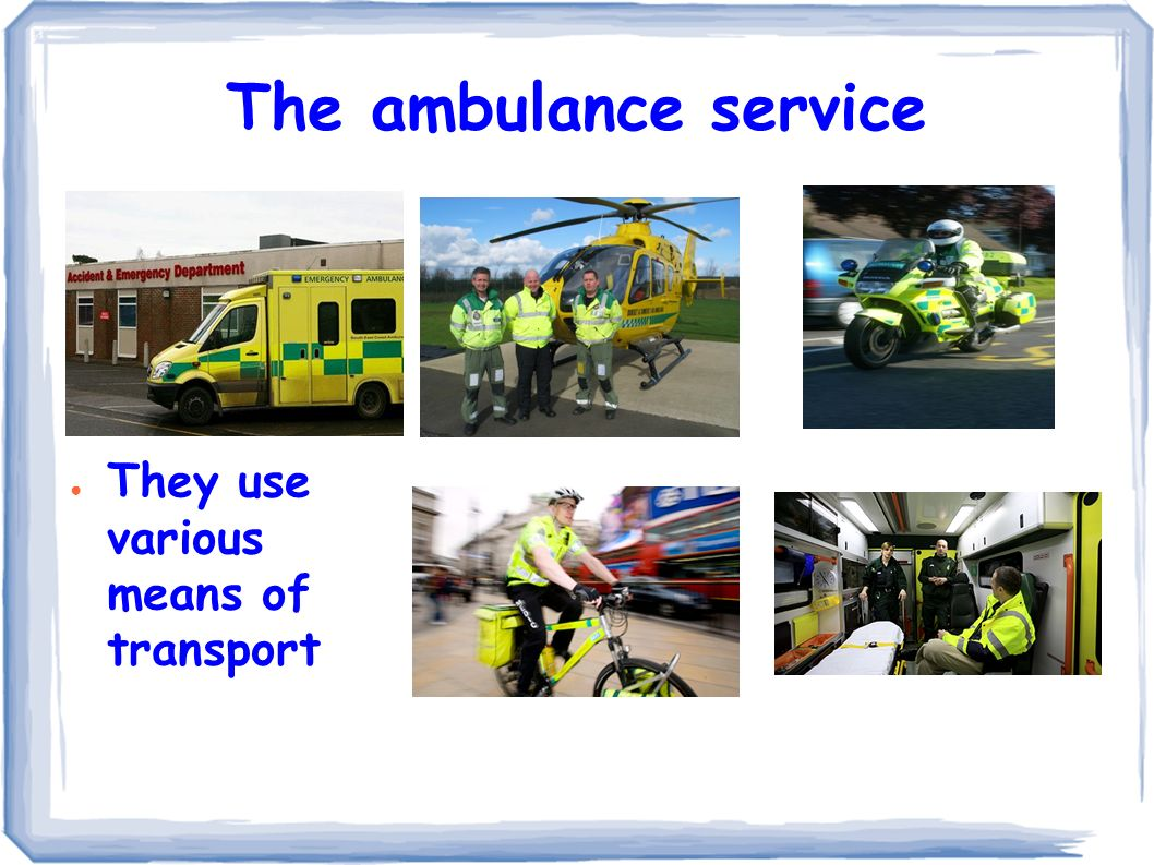 The ambulance service ● They use various means of transport