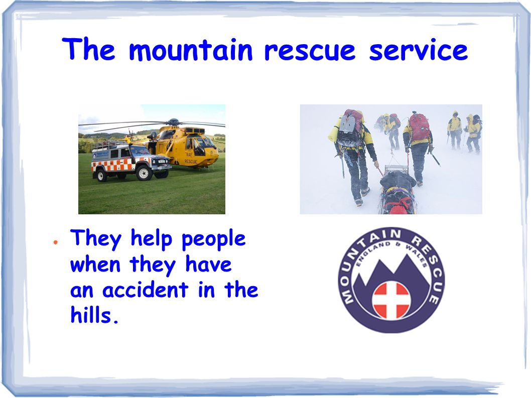 The mountain rescue service ● They help people when they have an accident in the hills.