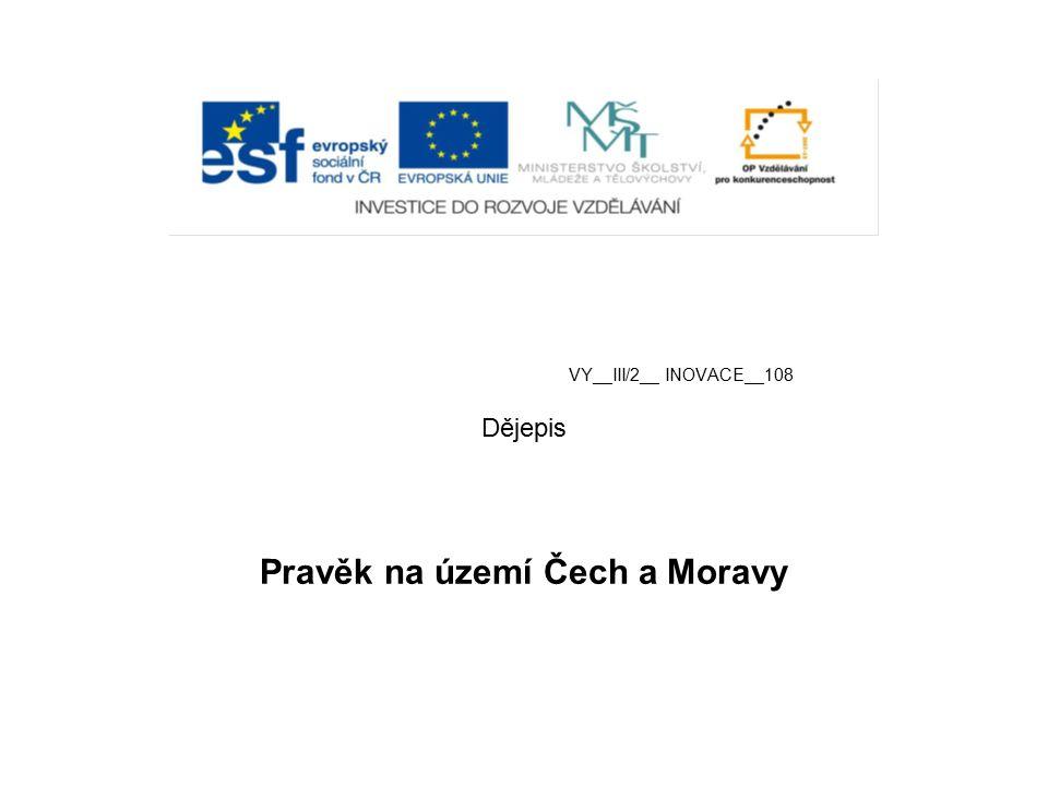 VY__III/2__ INOVACE__108 Dějepis Pravěk na území Čech a Moravy