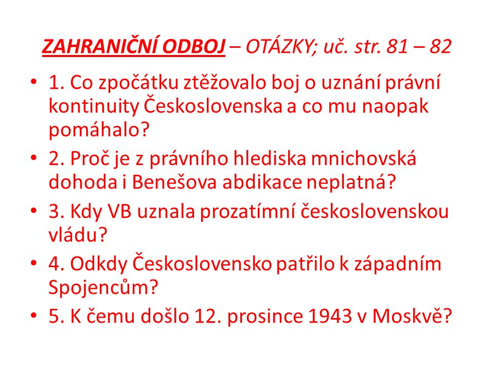 ZAHRANIČNÍ ODBOJ – OTÁZKY; uč. str. 81 – 82 1. Co zpočátku ztěžovalo boj o uznání právní kontinuity Československa a co mu naopak pomáhalo? 2. Proč je
