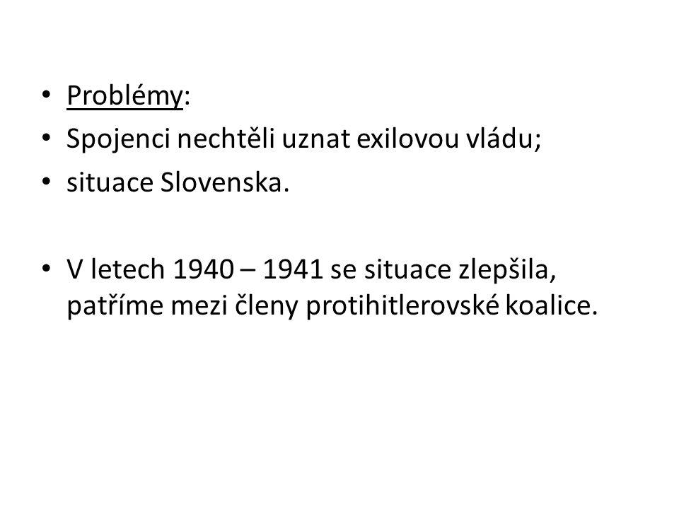 Problémy: Spojenci nechtěli uznat exilovou vládu; situace Slovenska. V letech 1940 – 1941 se situace zlepšila, patříme mezi členy protihitlerovské koa