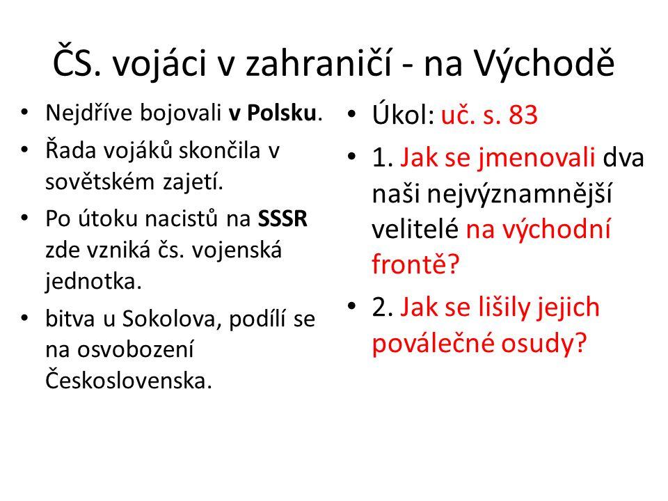 ČS. vojáci v zahraničí - na Východě Nejdříve bojovali v Polsku. Řada vojáků skončila v sovětském zajetí. Po útoku nacistů na SSSR zde vzniká čs. vojen