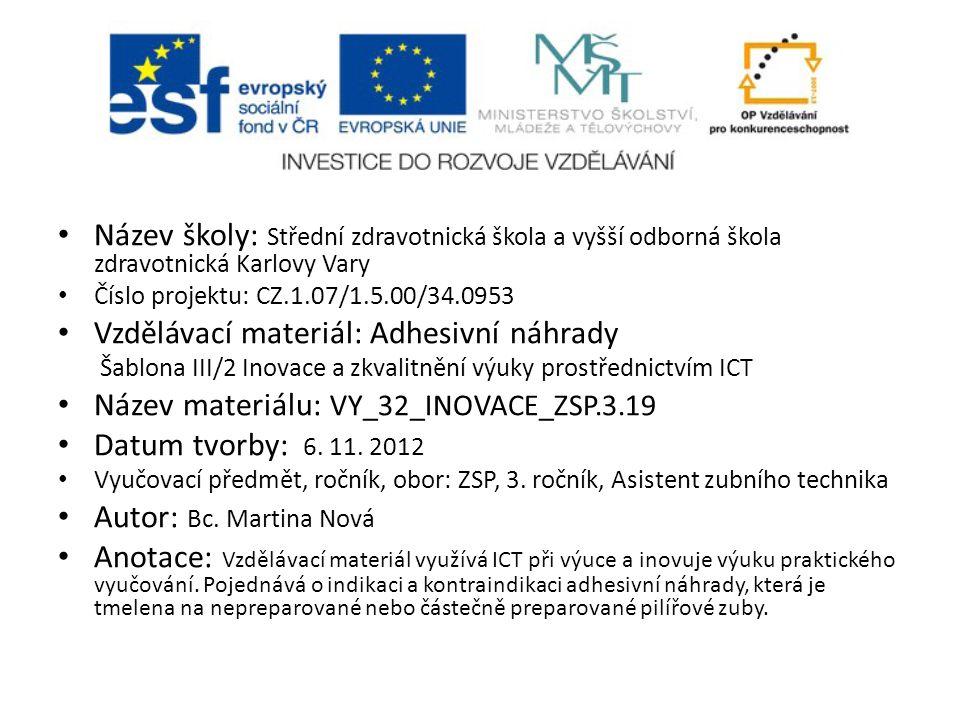 Název školy: Střední zdravotnická škola a vyšší odborná škola zdravotnická Karlovy Vary Číslo projektu: CZ.1.07/1.5.00/34.0953 Vzdělávací materiál: Adhesivní náhrady Šablona III/2 Inovace a zkvalitnění výuky prostřednictvím ICT Název materiálu: VY_32_INOVACE_ZSP.3.19 Datum tvorby: 6.