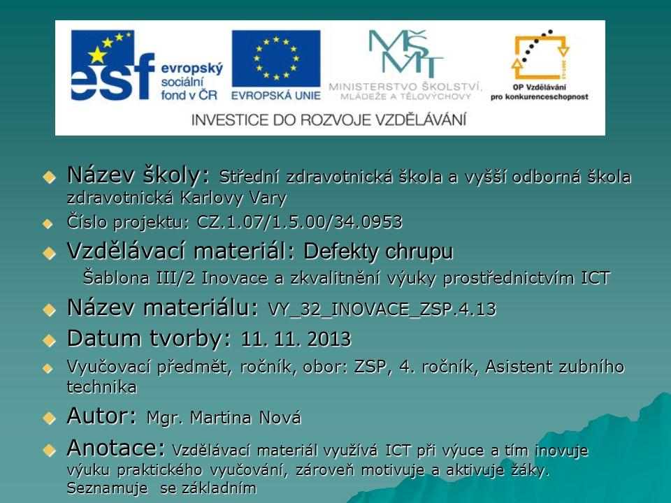 Název školy: Střední zdravotnická škola a vyšší odborná škola zdravotnická Karlovy Vary  Číslo projektu: CZ.1.07/1.5.00/34.0953  Vzdělávací materiál: Defekty chrupu Šablona III/2 Inovace a zkvalitnění výuky prostřednictvím ICT Šablona III/2 Inovace a zkvalitnění výuky prostřednictvím ICT  Název materiálu: VY_32_INOVACE_ZSP.4.13  Datum tvorby: 11.