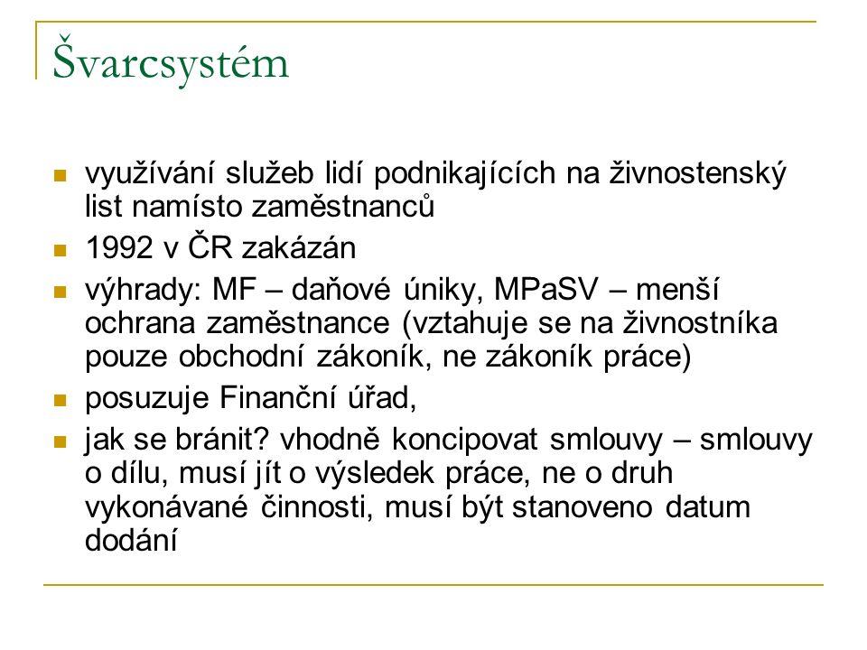 Švarcsystém využívání služeb lidí podnikajících na živnostenský list namísto zaměstnanců 1992 v ČR zakázán výhrady: MF – daňové úniky, MPaSV – menší ochrana zaměstnance (vztahuje se na živnostníka pouze obchodní zákoník, ne zákoník práce) posuzuje Finanční úřad, jak se bránit.