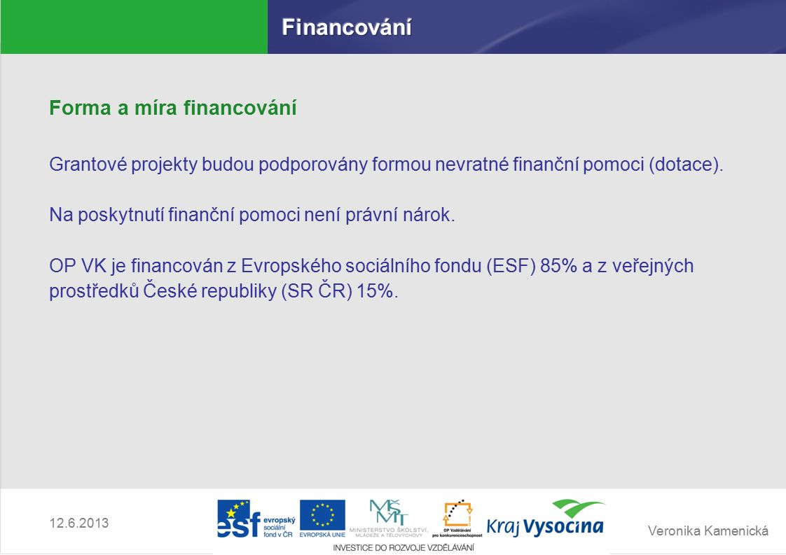Veronika Kamenická 12.6.2013 Forma a míra financování Grantové projekty budou podporovány formou nevratné finanční pomoci (dotace).