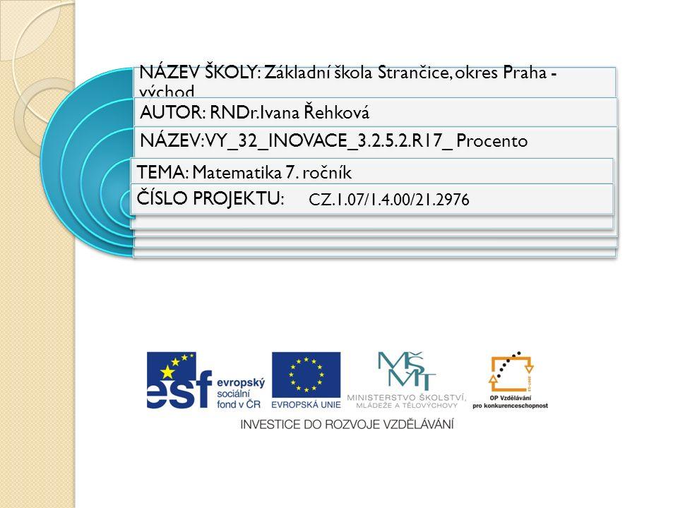 NÁZEV ŠKOLY: Základní škola Strančice, okres Praha - východ AUTOR: RNDr.Ivana Řehková NÁZEV:VY_32_INOVACE_3.2.5.2.R17_ Procento TEMA: Matematika 7.