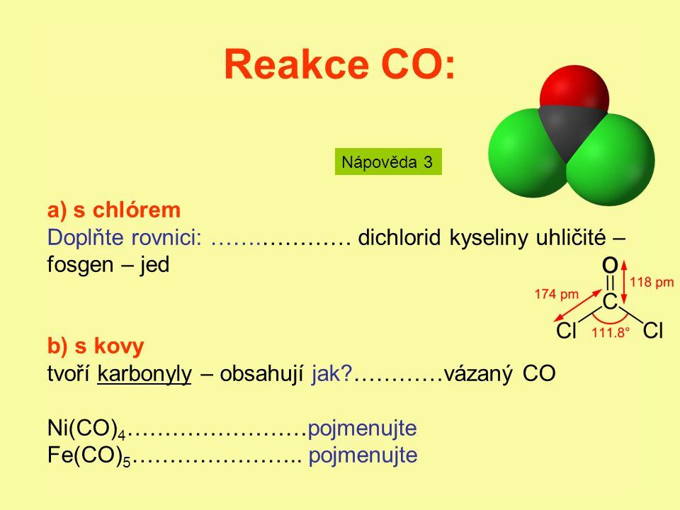 Reakce CO: a) s chlórem Doplňte rovnici: …….………… dichlorid kyseliny uhličité – fosgen – jed b) s kovy tvoří karbonyly – obsahují jak?…………vázaný CO Ni(CO) 4 ……………………pojmenujte Fe(CO) 5 …………………..