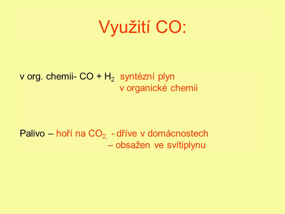 Využití CO: v org. chemii- CO + H 2 syntézní plyn v organické chemii Palivo – hoří na CO 2, - dříve v domácnostech – obsažen ve svítiplynu