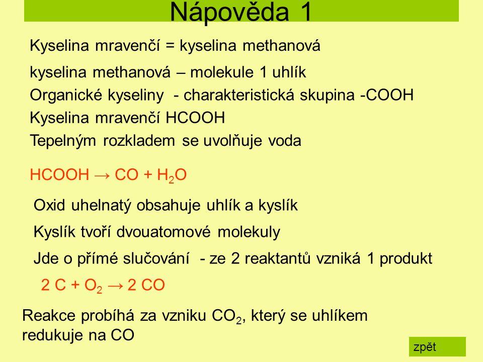 Nápověda 1 zpět HCOOH → CO + H 2 O Kyselina mravenčí = kyselina methanová kyselina methanová – molekule 1 uhlík Organické kyseliny - charakteristická skupina -COOH Kyselina mravenčí HCOOH Tepelným rozkladem se uvolňuje voda Oxid uhelnatý obsahuje uhlík a kyslík Kyslík tvoří dvouatomové molekuly Jde o přímé slučování - ze 2 reaktantů vzniká 1 produkt 2 C + O 2 → 2 CO Reakce probíhá za vzniku CO 2, který se uhlíkem redukuje na CO