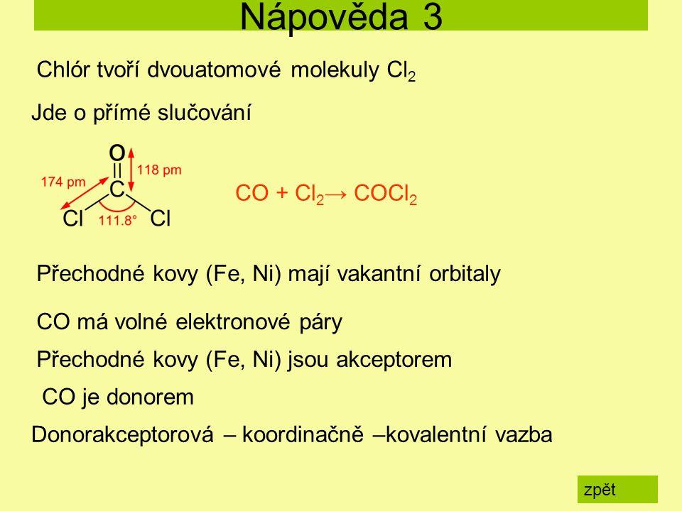 Nápověda 3 zpět Chlór tvoří dvouatomové molekuly Cl 2 Jde o přímé slučování CO + Cl 2 → COCl 2 Přechodné kovy (Fe, Ni) mají vakantní orbitaly CO má volné elektronové páry Přechodné kovy (Fe, Ni) jsou akceptorem CO je donorem Donorakceptorová – koordinačně –kovalentní vazba
