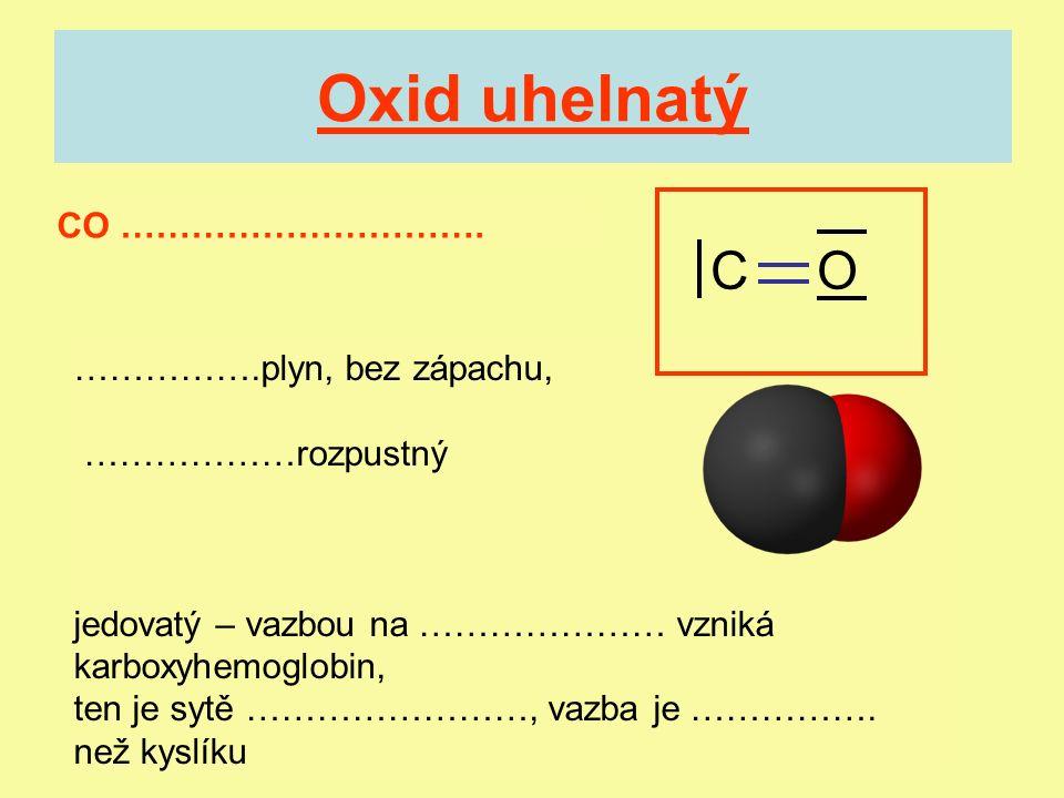 Oxid uhelnatý CO …………………………. …………….plyn, bez zápachu, ………………rozpustný jedovatý – vazbou na ………………… vzniká karboxyhemoglobin, ten je sytě ……………………, vaz