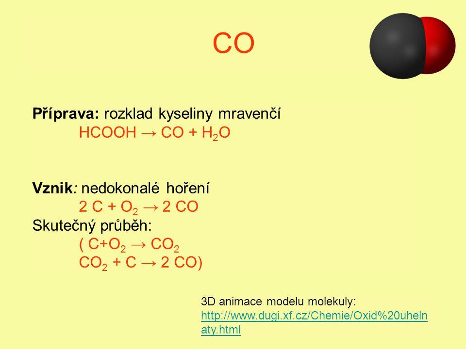 CO Příprava: rozklad kyseliny mravenčí HCOOH → CO + H 2 O Vznik: nedokonalé hoření 2 C + O 2 → 2 CO Skutečný průběh: ( C+O 2 → CO 2 CO 2 + C → 2 CO) 3D animace modelu molekuly: http://www.dugi.xf.cz/Chemie/Oxid%20uheln aty.html http://www.dugi.xf.cz/Chemie/Oxid%20uheln aty.html