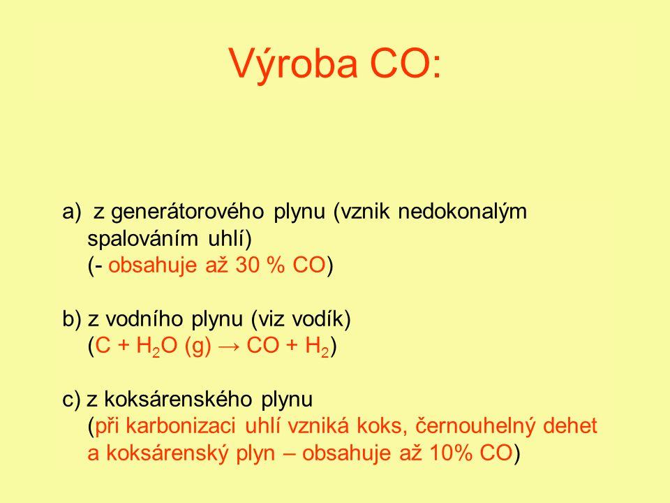 Výroba CO: a) z generátorového plynu (vznik nedokonalým spalováním uhlí) (- obsahuje až 30 % CO) b) z vodního plynu (viz vodík) (C + H 2 O (g) → CO + H 2 ) c) z koksárenského plynu (při karbonizaci uhlí vzniká koks, černouhelný dehet a koksárenský plyn – obsahuje až 10% CO)
