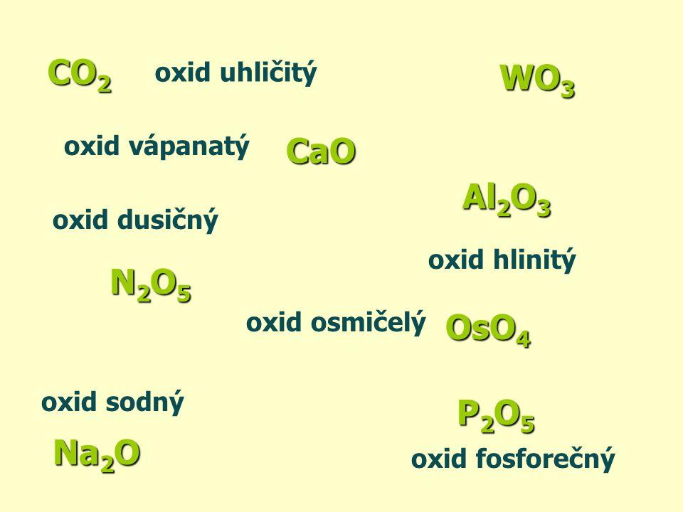CO2 P2O5 Al2O3 WO3 Na2O CaO oxid uhličitý oxid fosforečný oxid hlinitý oxid sodný oxid vápanatý oxid dusičný N2O5N2O5N2O5N2O5 OsO 4 oxid osmičelý