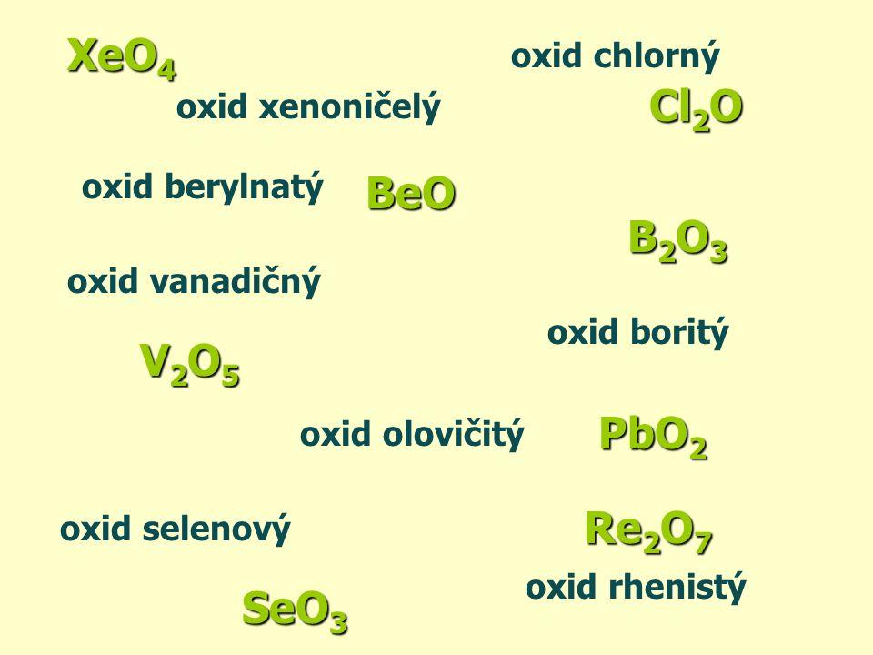 PbO2 Re2O7 B2O3 SeO3 Cl2O BeO oxid selenový oxid olovičitý oxid rhenistý oxid boritý oxid chlorný oxid berylnatý oxid vanadičný V2O5V2O5V2O5V2O5 XeO 4 oxid xenoničelý