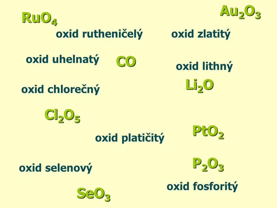 PtO2 P2O3 SeO3 Li2O CO oxid selenový oxid platičitý oxid fosforitý oxid zlatitý oxid lithný oxid uhelnatý oxid chlorečný Cl 2 O 5 RuO 4 oxid rutheniče