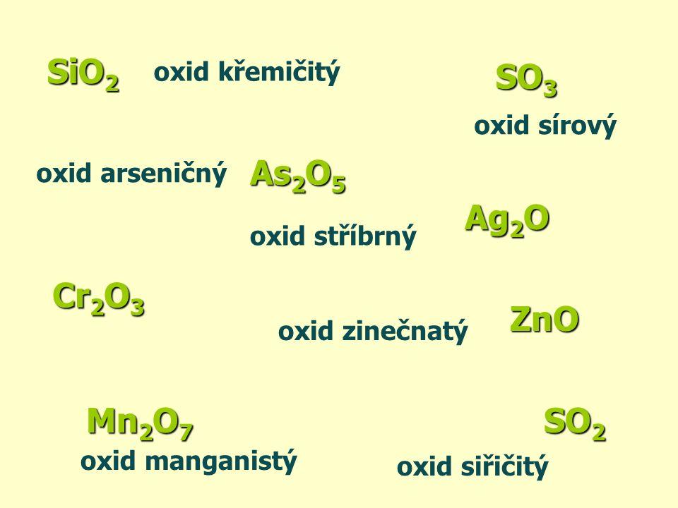 SiO2 As2O5 Cr2O3 SO3 Ag2O ZnO oxid sírový oxid křemičitý oxid arseničný oxid stříbrný oxid zinečnatý Mn 2 O 7 oxid manganistý SO 2 oxid siřičitý