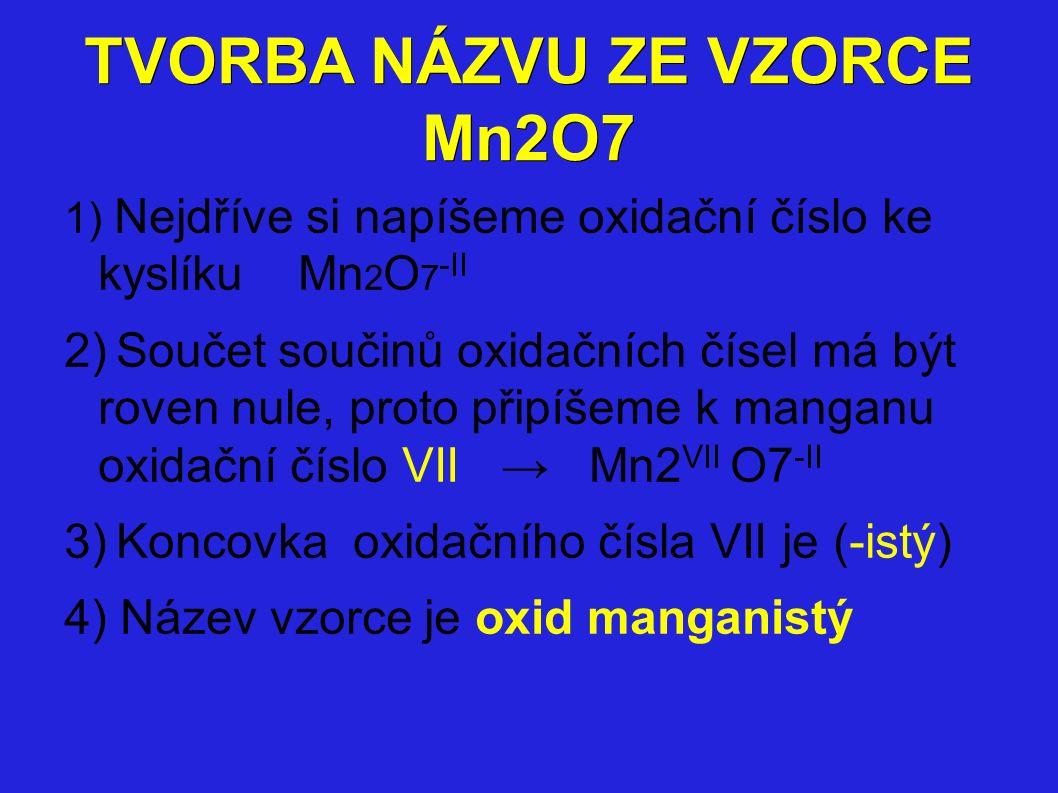 TVORBA NÁZVU ZE VZORCE Mn2O7 1) Nejdříve si napíšeme oxidační číslo ke kyslíku Mn 2 O 7 -II 2) Součet součinů oxidačních čísel má být roven nule, proto připíšeme k manganu oxidační číslo VII → Mn2 VII O7 -II 3) Koncovka oxidačního čísla VII je (-istý) 4) Název vzorce je oxid manganistý