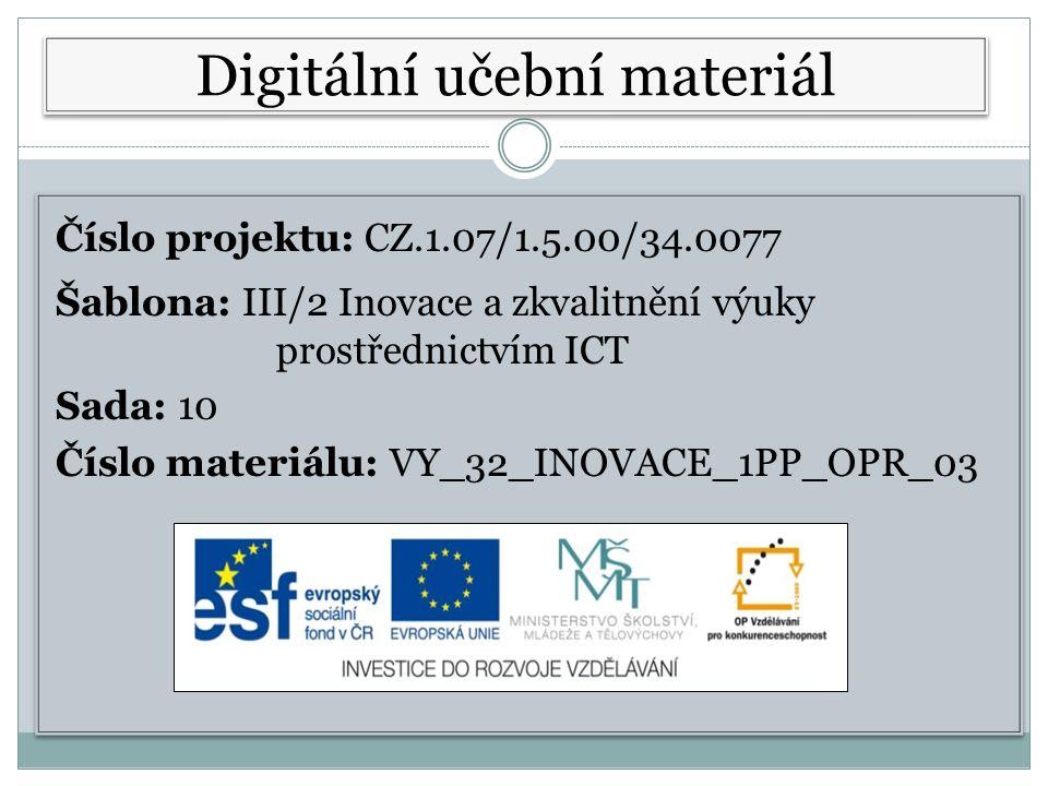 Číslo projektu: CZ.1.07/1.5.00/34.0077 Šablona: III/2 Inovace a zkvalitnění výuky prostřednictvím ICT Sada: 10 Číslo materiálu: VY_32_INOVACE_1PP_OPR_03 Číslo projektu: CZ.1.07/1.5.00/34.0077 Šablona: III/2 Inovace a zkvalitnění výuky prostřednictvím ICT Sada: 10 Číslo materiálu: VY_32_INOVACE_1PP_OPR_03 Digitální učební materiál