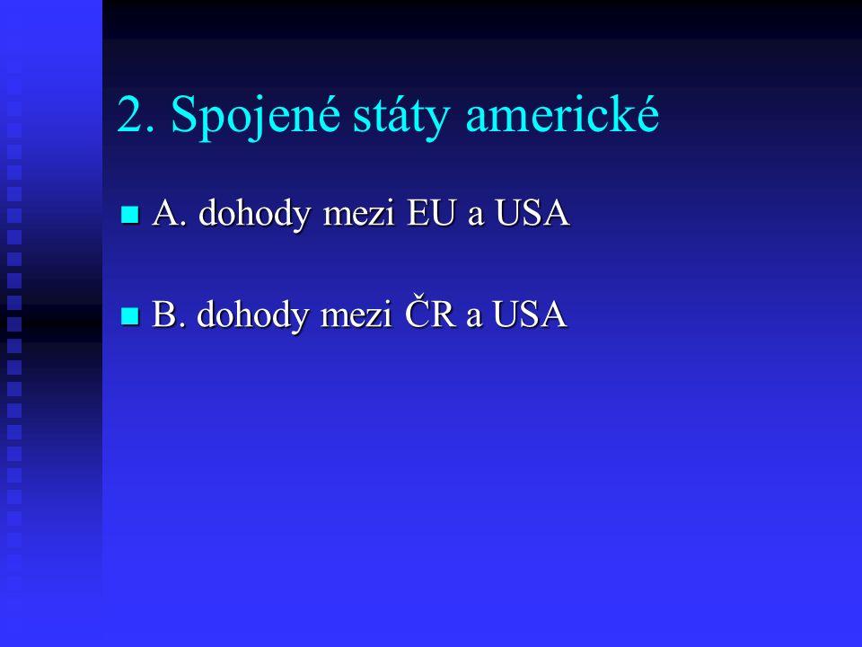2. Spojené státy americké A. dohody mezi EU a USA A. dohody mezi EU a USA B. dohody mezi ČR a USA B. dohody mezi ČR a USA