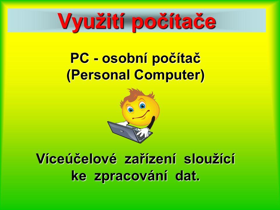 Využití počítače PC - osobní počítač (Personal Computer) Víceúčelové zařízení sloužící ke zpracování dat.