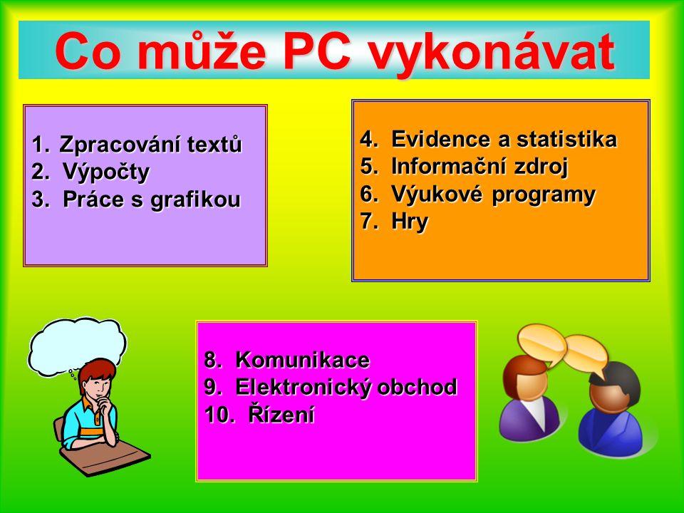 Co může PC vykonávat 1.Zpracování textů 1. Zpracování textů 2. Výpočty 3. Práce s grafikou 4. Evidence a statistika 5. Informační zdroj 6. Výukové pro