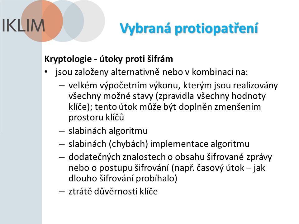 Vybraná protiopatření Kryptologie - útoky proti šifrám jsou založeny alternativně nebo v kombinaci na: – velkém výpočetním výkonu, kterým jsou realizovány všechny možné stavy (zpravidla všechny hodnoty klíče); tento útok může být doplněn zmenšením prostoru klíčů – slabinách algoritmu – slabinách (chybách) implementace algoritmu – dodatečných znalostech o obsahu šifrované zprávy nebo o postupu šifrování (např.
