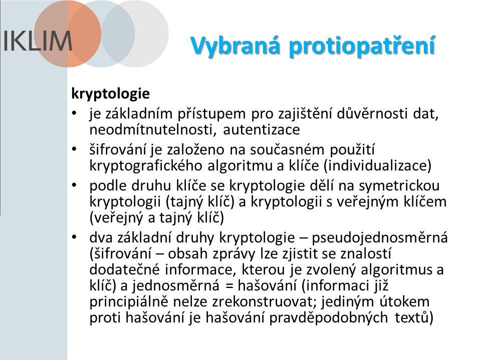 Vybraná protiopatření kryptologie je základním přístupem pro zajištění důvěrnosti dat, neodmítnutelnosti, autentizace šifrování je založeno na současném použití kryptografického algoritmu a klíče (individualizace) podle druhu klíče se kryptologie dělí na symetrickou kryptologii (tajný klíč) a kryptologii s veřejným klíčem (veřejný a tajný klíč) dva základní druhy kryptologie – pseudojednosměrná (šifrování – obsah zprávy lze zjistit se znalostí dodatečné informace, kterou je zvolený algoritmus a klíč) a jednosměrná = hašování (informaci již principiálně nelze zrekonstruovat; jediným útokem proti hašování je hašování pravděpodobných textů)