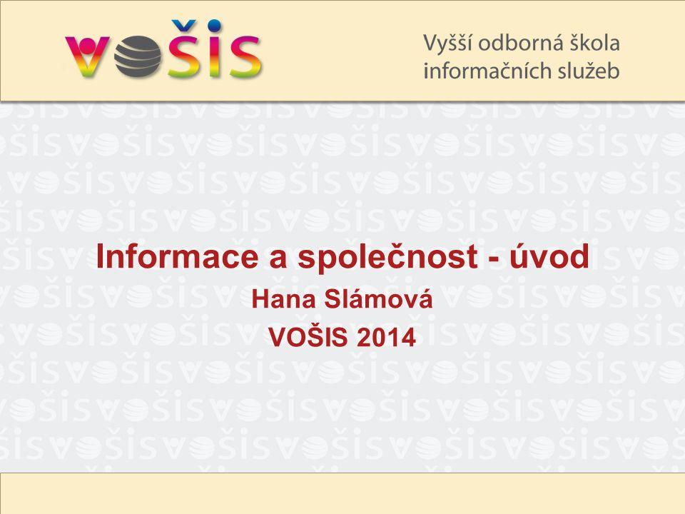 Informace a společnost - úvod Hana Slámová VOŠIS 2014