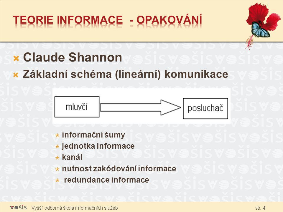 Vyšší odborná škola informačních služeb str. 4  Claude Shannon  Základní schéma (lineární) komunikace  informační šumy  jednotka informace  kanál