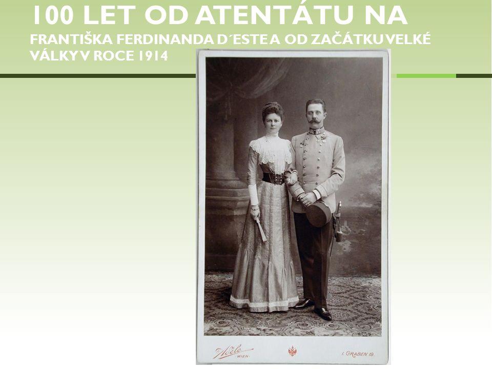 100 LET OD ATENTÁTU NA FRANTIŠKA FERDINANDA D´ESTE A OD ZAČÁTKU VELKÉ VÁLKY V ROCE 1914