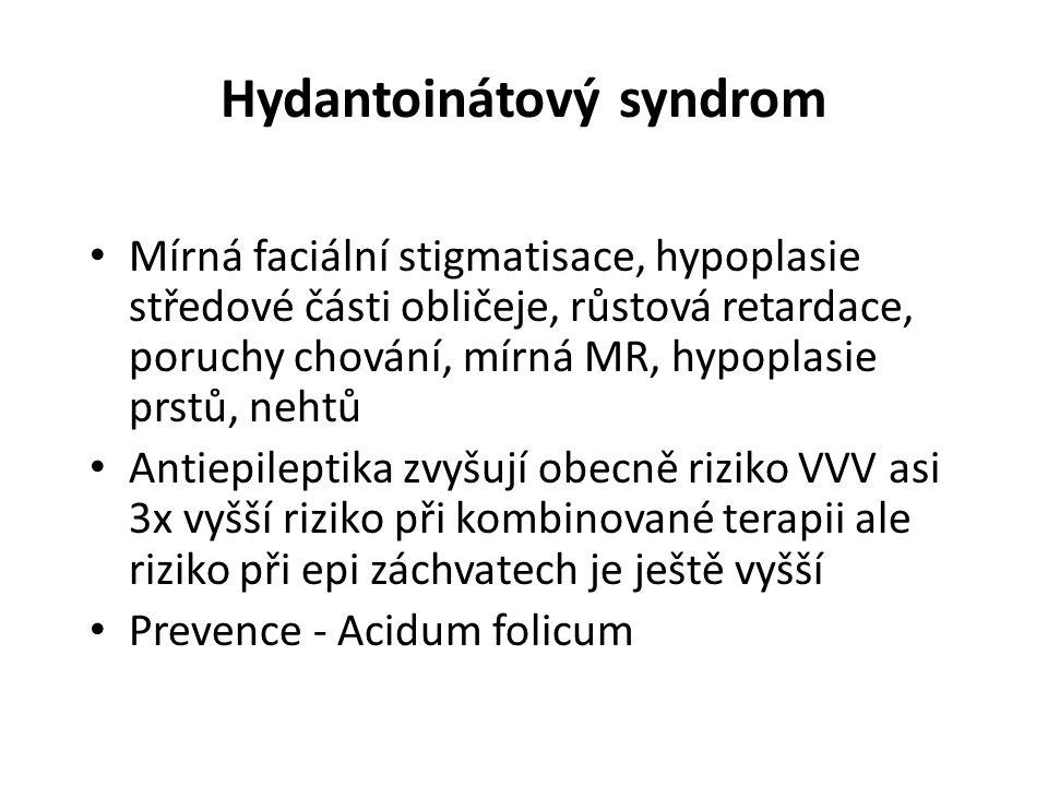 Hydantoinátový syndrom Mírná faciální stigmatisace, hypoplasie středové části obličeje, růstová retardace, poruchy chování, mírná MR, hypoplasie prstů, nehtů Antiepileptika zvyšují obecně riziko VVV asi 3x vyšší riziko při kombinované terapii ale riziko při epi záchvatech je ještě vyšší Prevence - Acidum folicum