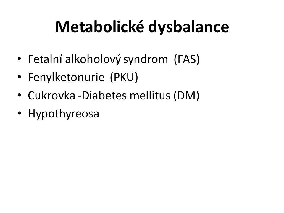 Metabolické dysbalance Fetalní alkoholový syndrom (FAS) Fenylketonurie (PKU) Cukrovka -Diabetes mellitus (DM) Hypothyreosa