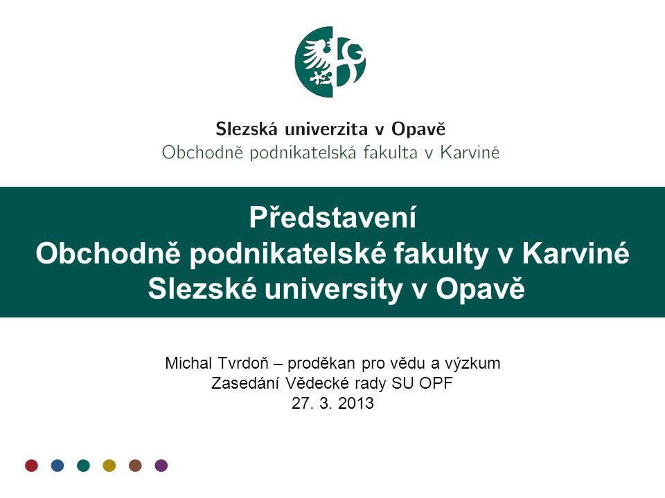 Představení Obchodně podnikatelské fakulty v Karviné Slezské university v Opavě Michal Tvrdoň – proděkan pro vědu a výzkum Zasedání Vědecké rady SU OPF 27.
