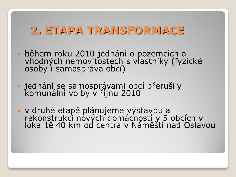 2. ETAPA TRANSFORMACE  během roku 2010 jednání o pozemcích a vhodných nemovitostech s vlastníky (fyzické osoby i samospráva obcí)  jednání se samosp