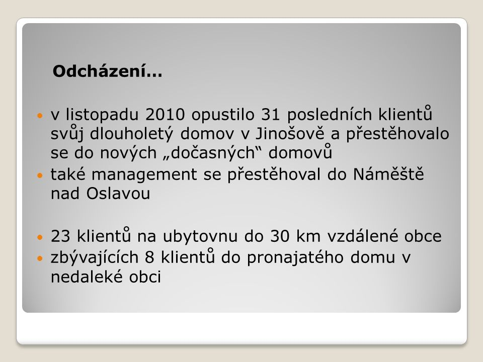 """Odcházení… v listopadu 2010 opustilo 31 posledních klientů svůj dlouholetý domov v Jinošově a přestěhovalo se do nových """"dočasných domovů také management se přestěhoval do Náměště nad Oslavou 23 klientů na ubytovnu do 30 km vzdálené obce zbývajících 8 klientů do pronajatého domu v nedaleké obci"""