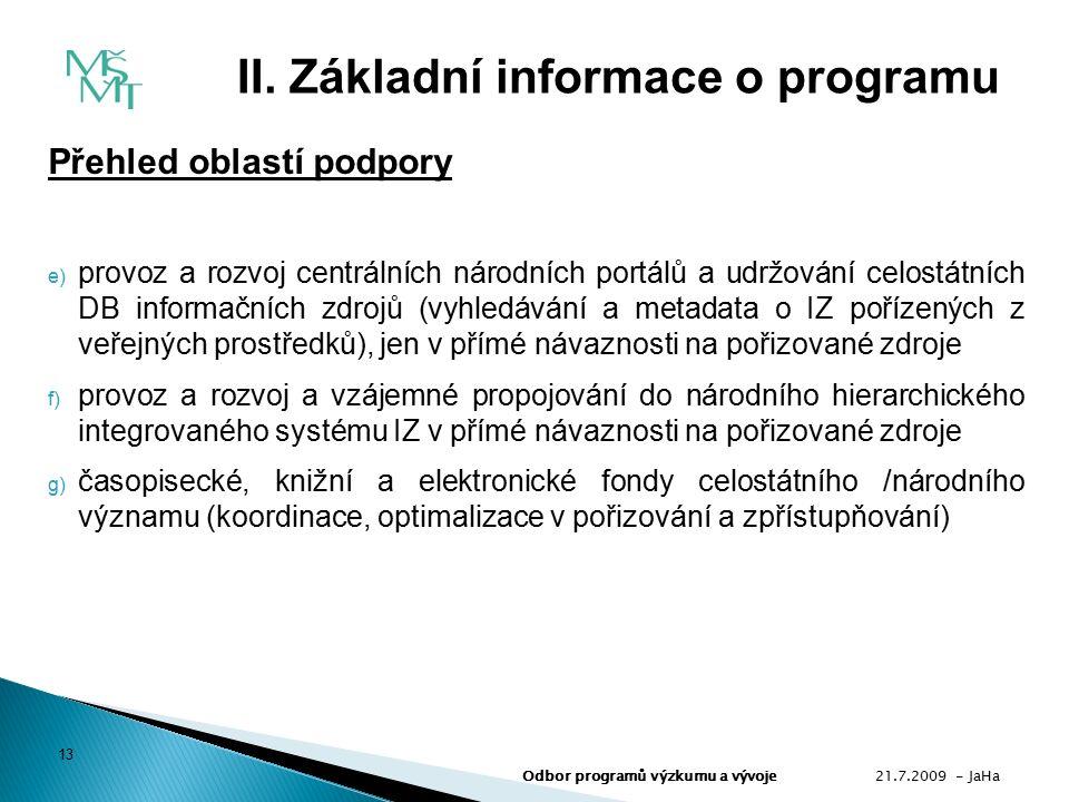 Přehled oblastí podpory e) provoz a rozvoj centrálních národních portálů a udržování celostátních DB informačních zdrojů (vyhledávání a metadata o IZ pořízených z veřejných prostředků), jen v přímé návaznosti na pořizované zdroje f) provoz a rozvoj a vzájemné propojování do národního hierarchického integrovaného systému IZ v přímé návaznosti na pořizované zdroje g) časopisecké, knižní a elektronické fondy celostátního /národního významu (koordinace, optimalizace v pořizování a zpřístupňování) 21.7.2009 - JaHa 13 Odbor programů výzkumu a vývoje II.