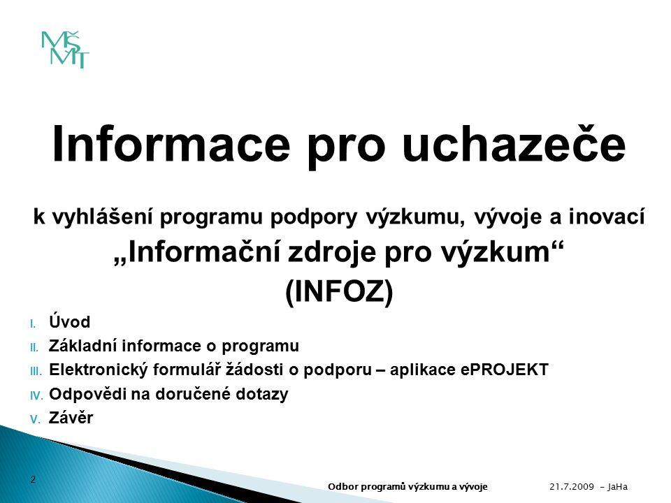  Název programu: INFOZ - Informační zdroje pro výzkum  Podpora infrastruktury výzkumu, vývoje a inovací  Program nemá výzkumný charakter  Program není členěn na podprogramy  Kategorizace projektů: Infrastruktura výzkumu a vývoje (kód IF)  Kód programu (IS VaVaI): VZ  Poskytovatel:Ministerstvo školství, mládeže a tělovýchovy 21.7.2009 - JaHa 3 Odbor programů výzkumu a vývoje II.