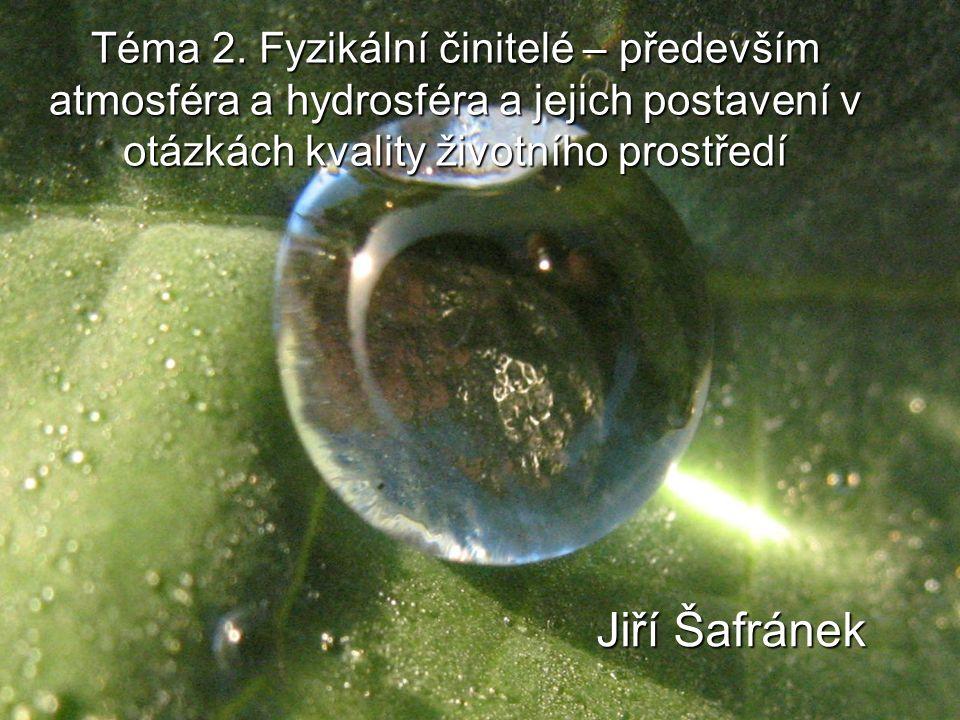 Téma 2. Fyzikální činitelé – především atmosféra a hydrosféra a jejich postavení v otázkách kvality životního prostředí Jiří Šafránek