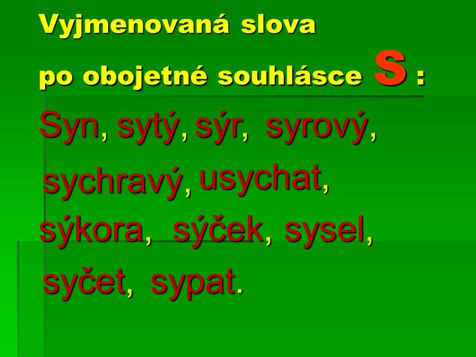 Vyjmenovaná slova po obojetné souhlásce S : Syn, sytý, sýr, sysel, usychat, sýkora, sychravý, sýček, syrový, syčet, sypat.