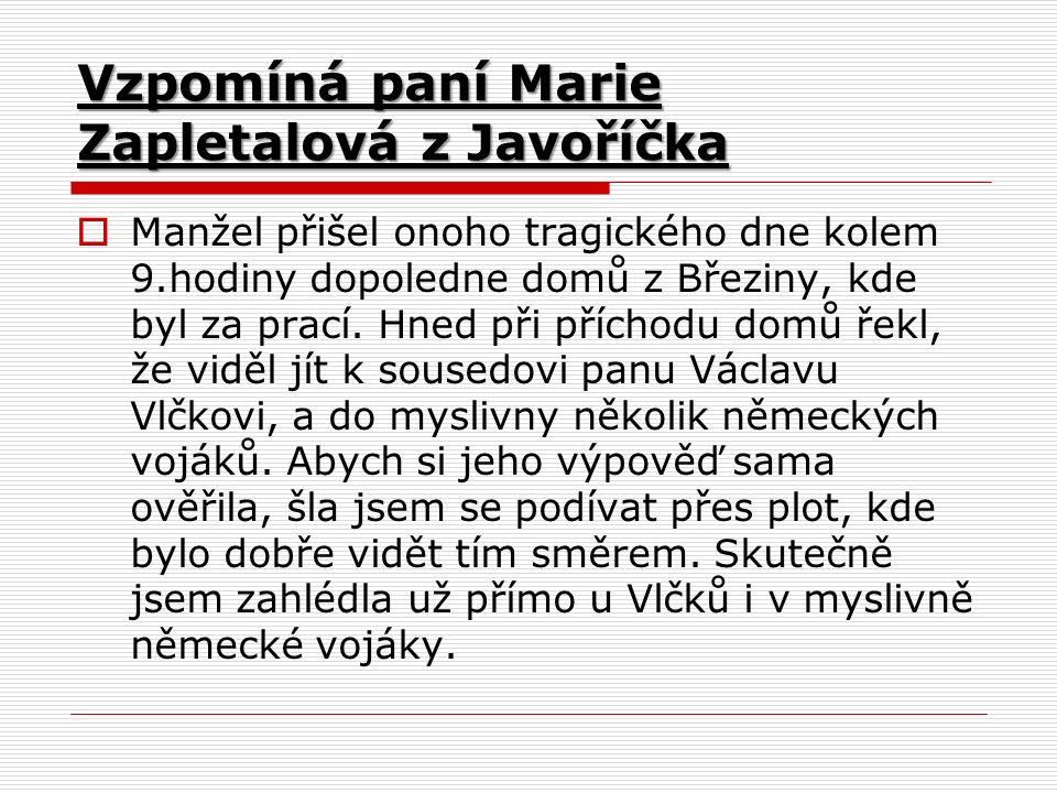 Vzpomíná paní Marie Zapletalová z Javoříčka  Manžel přišel onoho tragického dne kolem 9.hodiny dopoledne domů z Březiny, kde byl za prací.