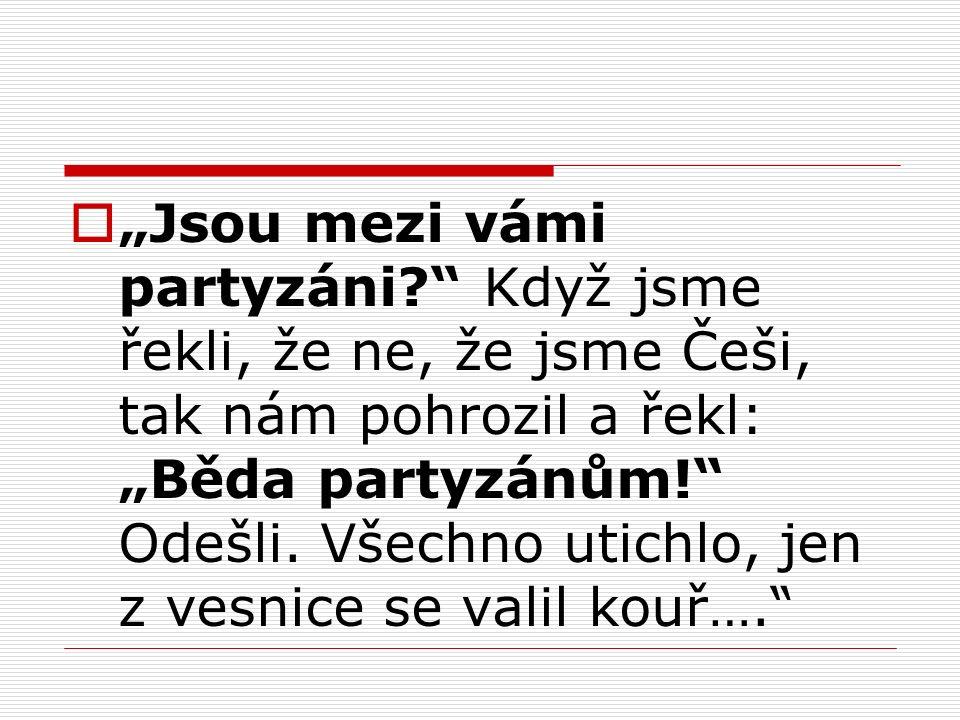 """ """"Jsou mezi vámi partyzáni Když jsme řekli, že ne, že jsme Češi, tak nám pohrozil a řekl: """"Běda partyzánům! Odešli."""