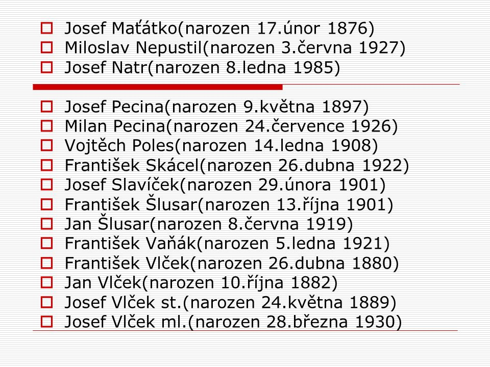  Josef Maťátko(narozen 17.únor 1876)  Miloslav Nepustil(narozen 3.června 1927)  Josef Natr(narozen 8.ledna 1985)  Josef Pecina(narozen 9.května 1897)  Milan Pecina(narozen 24.července 1926)  Vojtěch Poles(narozen 14.ledna 1908)  František Skácel(narozen 26.dubna 1922)  Josef Slavíček(narozen 29.února 1901)  František Šlusar(narozen 13.října 1901)  Jan Šlusar(narozen 8.června 1919)  František Vaňák(narozen 5.ledna 1921)  František Vlček(narozen 26.dubna 1880)  Jan Vlček(narozen 10.října 1882)  Josef Vlček st.(narozen 24.května 1889)  Josef Vlček ml.(narozen 28.března 1930)