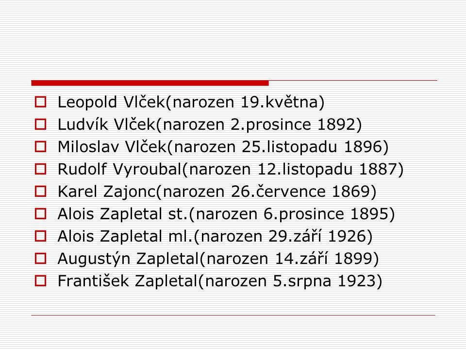  Leopold Vlček(narozen 19.května)  Ludvík Vlček(narozen 2.prosince 1892)  Miloslav Vlček(narozen 25.listopadu 1896)  Rudolf Vyroubal(narozen 12.listopadu 1887)  Karel Zajonc(narozen 26.července 1869)  Alois Zapletal st.(narozen 6.prosince 1895)  Alois Zapletal ml.(narozen 29.září 1926)  Augustýn Zapletal(narozen 14.září 1899)  František Zapletal(narozen 5.srpna 1923)