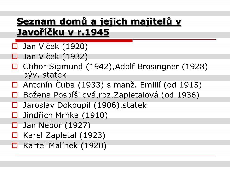 Seznam domů a jejich majitelů v Javoříčku v r.1945  Jan Vlček (1920)  Jan Vlček (1932)  Ctibor Sigmund (1942),Adolf Brosingner (1928) býv.