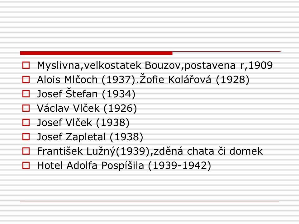  Myslivna,velkostatek Bouzov,postavena r,1909  Alois Mlčoch (1937).Žofie Kolářová (1928)  Josef Štefan (1934)  Václav Vlček (1926)  Josef Vlček (1938)  Josef Zapletal (1938)  František Lužný(1939),zděná chata či domek  Hotel Adolfa Pospíšila (1939-1942)