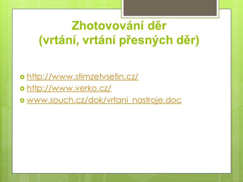 Zhotovování děr (vrtání, vrtání přesných děr)  http://www.stimzetvsetin.cz/ http://www.stimzetvsetin.cz/  http://www.verko.cz/ http://www.verko.cz/