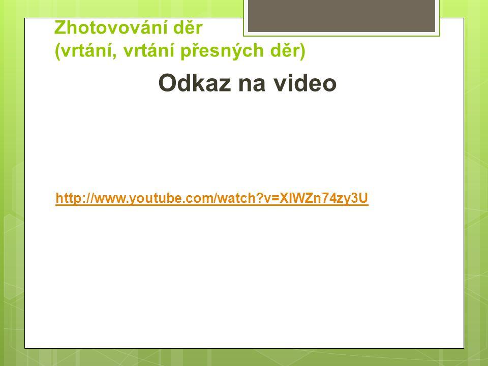 Zhotovování děr (vrtání, vrtání přesných děr) Odkaz na video http://www.youtube.com/watch v=XIWZn74zy3U