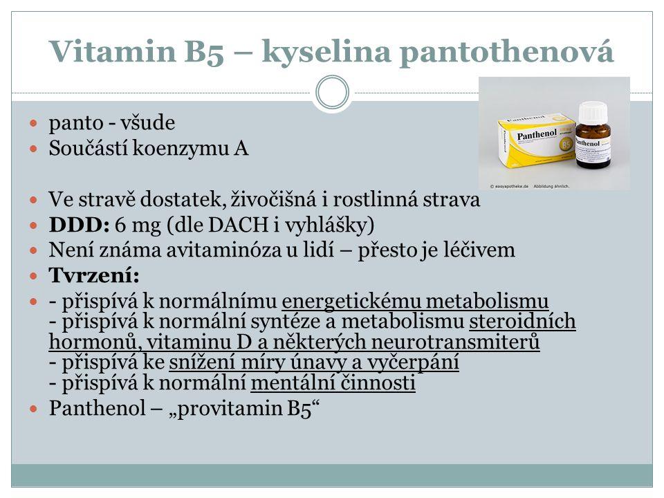 """Vitamin B5 – kyselina pantothenová panto - všude Součástí koenzymu A Ve stravě dostatek, živočišná i rostlinná strava DDD: 6 mg (dle DACH i vyhlášky) Není známa avitaminóza u lidí – přesto je léčivem Tvrzení: - přispívá k normálnímu energetickému metabolismu - přispívá k normální syntéze a metabolismu steroidních hormonů, vitaminu D a některých neurotransmiterů - přispívá ke snížení míry únavy a vyčerpání - přispívá k normální mentální činnosti Panthenol – """"provitamin B5"""